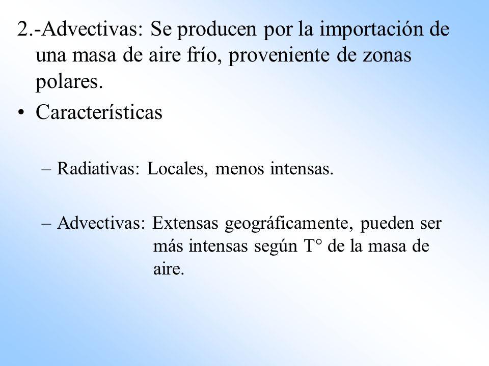 2.-Advectivas: Se producen por la importación de una masa de aire frío, proveniente de zonas polares. Características –Radiativas: Locales, menos inte
