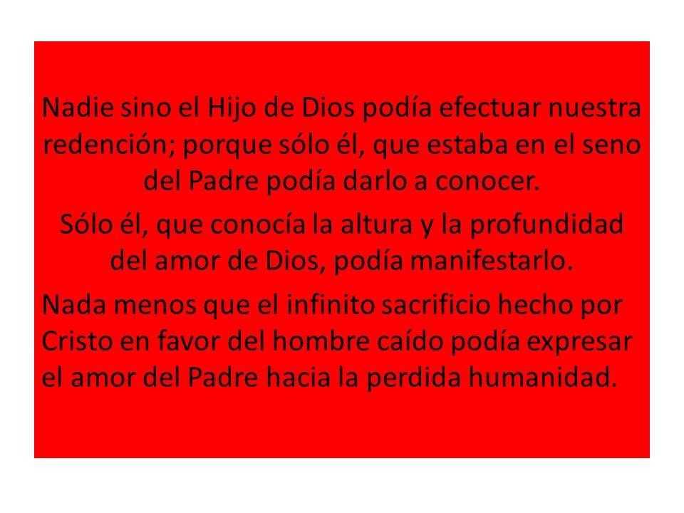 Nadie sino el Hijo de Dios podía efectuar nuestra redención; porque sólo él, que estaba en el seno del Padre podía darlo a conocer. Sólo él, que conoc