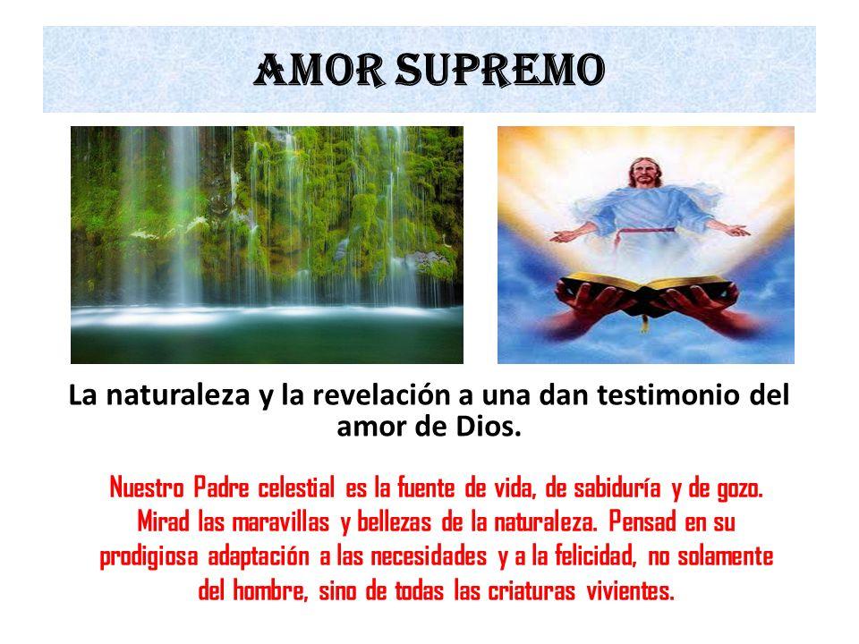 Amor supremo L a naturaleza y la revelación a una dan testimonio del amor de Dios. Nuestro Padre celestial es la fuente de vida, de sabiduría y de goz