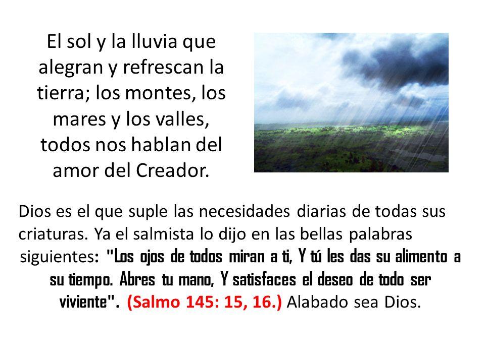 El sol y la lluvia que alegran y refrescan la tierra; los montes, los mares y los valles, todos nos hablan del amor del Creador. Dios es el que suple