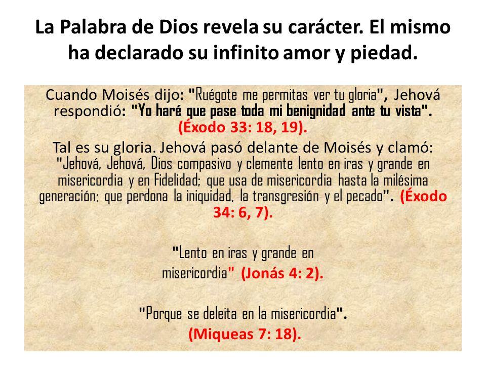 La Palabra de Dios revela su carácter. El mismo ha declarado su infinito amor y piedad. Cuando Moisés dijo: