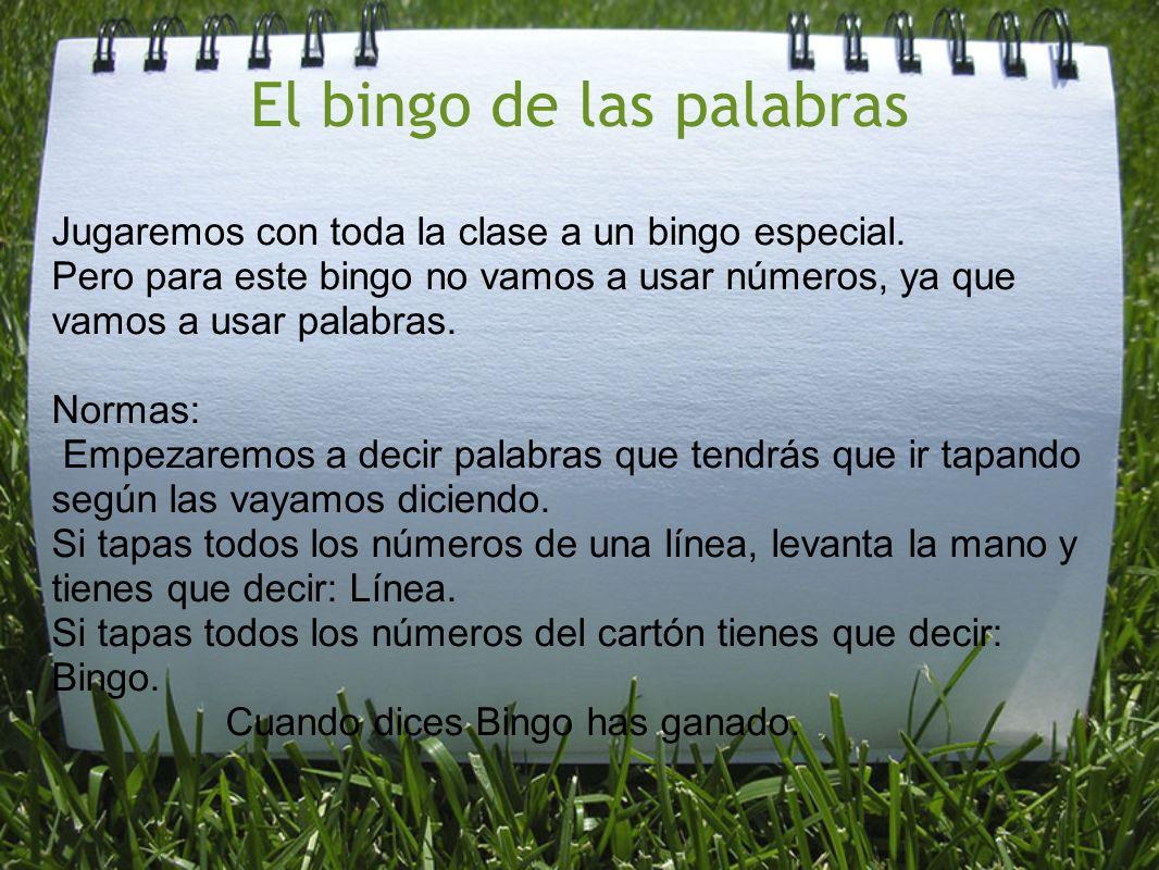 El bingo de las palabras Jugaremos con toda la clase a un bingo especial. Pero para este bingo no vamos a usar números, ya que vamos a usar palabras.