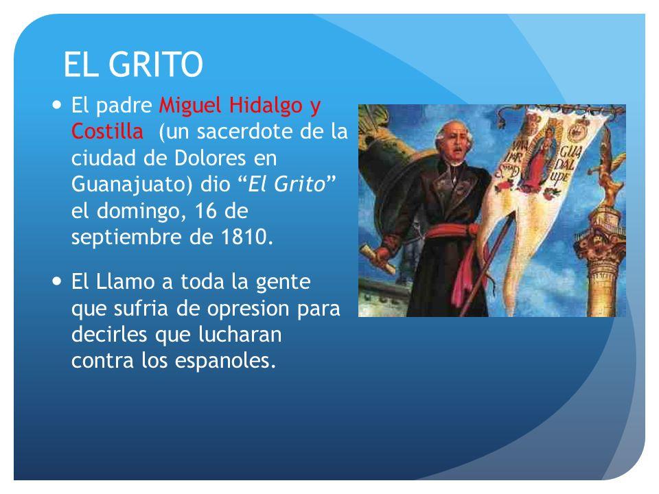 EL GRITO El padre Miguel Hidalgo y Costilla (un sacerdote de la ciudad de Dolores en Guanajuato) dio El Grito el domingo, 16 de septiembre de 1810.