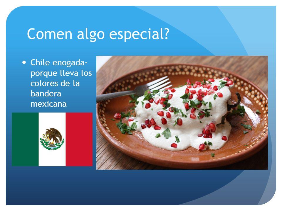 Comen algo especial? Chile enogada- porque lleva los colores de la bandera mexicana