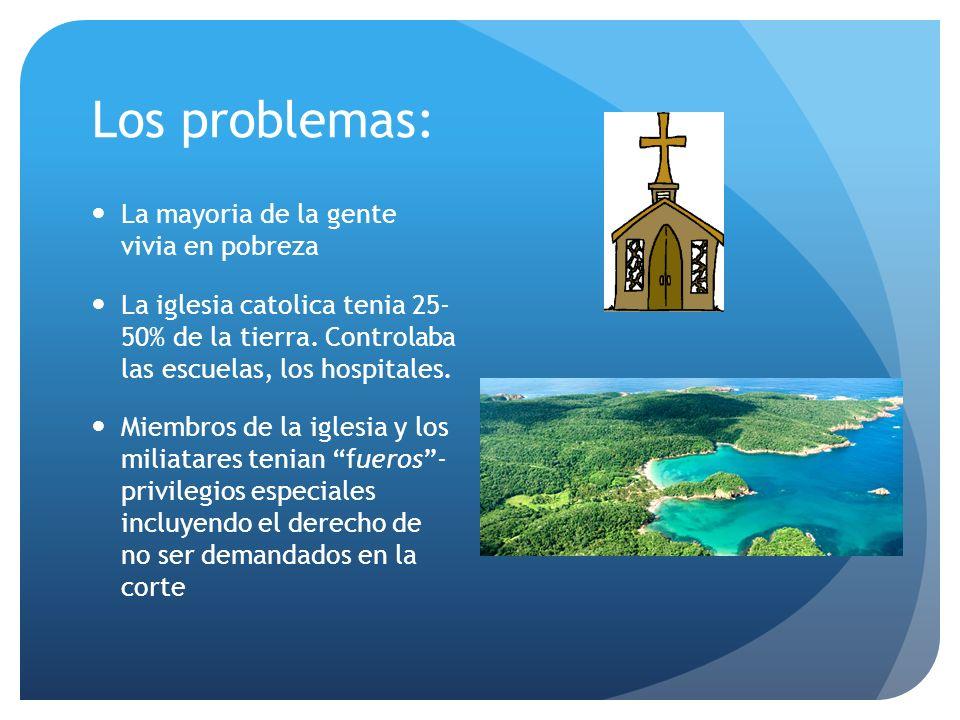 Los problemas: La mayoria de la gente vivia en pobreza La iglesia catolica tenia 25- 50% de la tierra.