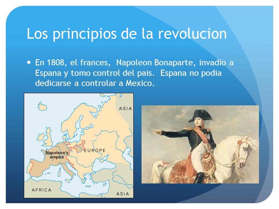 Los principios de la revolucion En 1808, el frances, Napoleon Bonaparte, invadio a Espana y tomo control del pais.