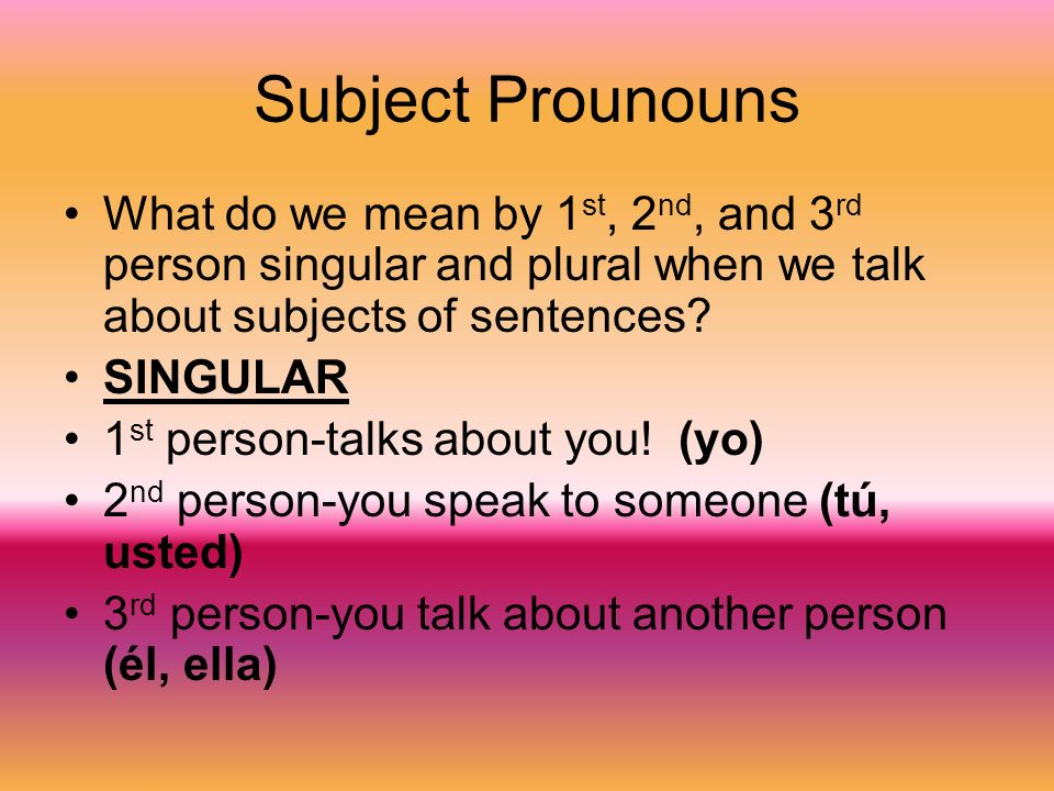 PLURAL 1 st person-when you talk about someone else and include yourself too (nosotros, nosotras) 2 nd person-When you speak to a group of people (vosotros, vosotras, ustedes) 3 rd person-when you talk about a group of people (ellos, ellas)