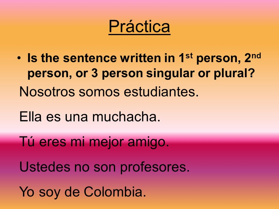 Práctica Is the sentence written in 1 st person, 2 nd person, or 3 person singular or plural.