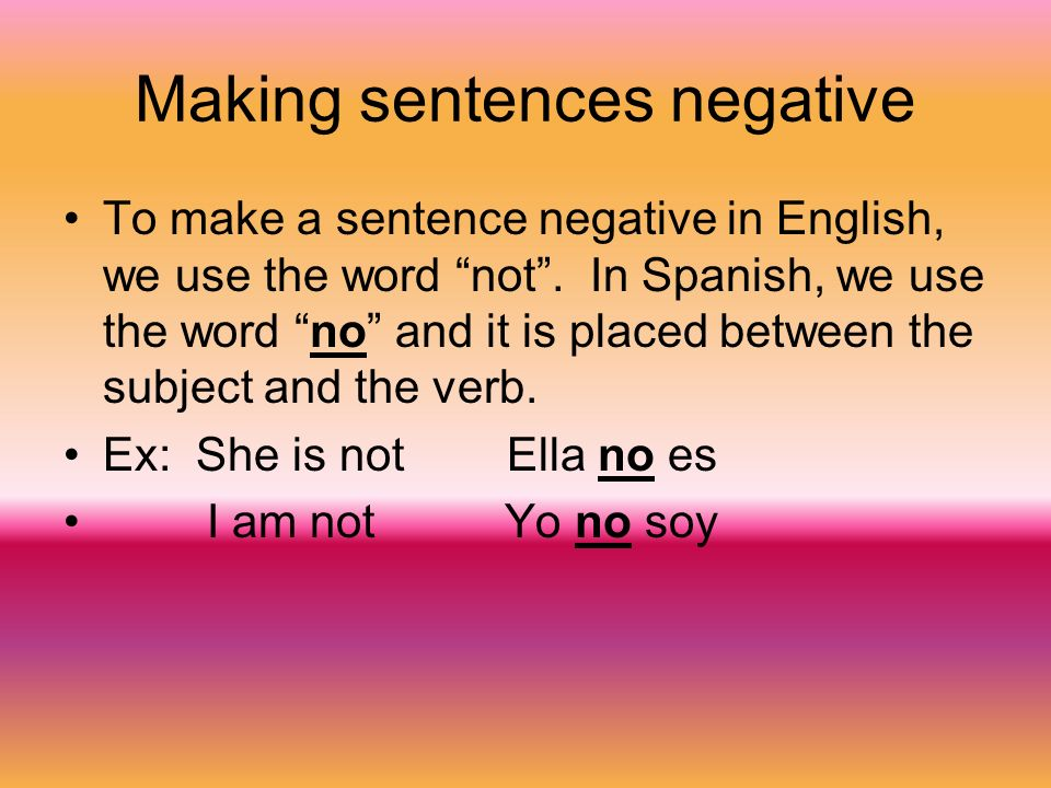 Making sentences negative To make a sentence negative in English, we use the word not.
