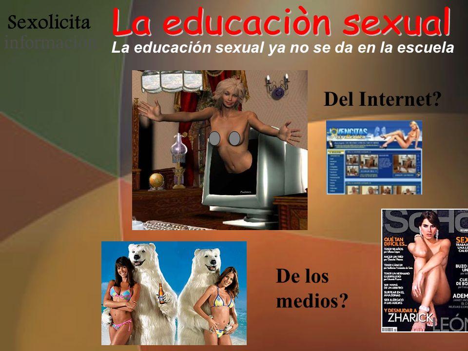 Sexolicita informació n La educación sexual ya no se da en la escuela Del Internet? De los medios?