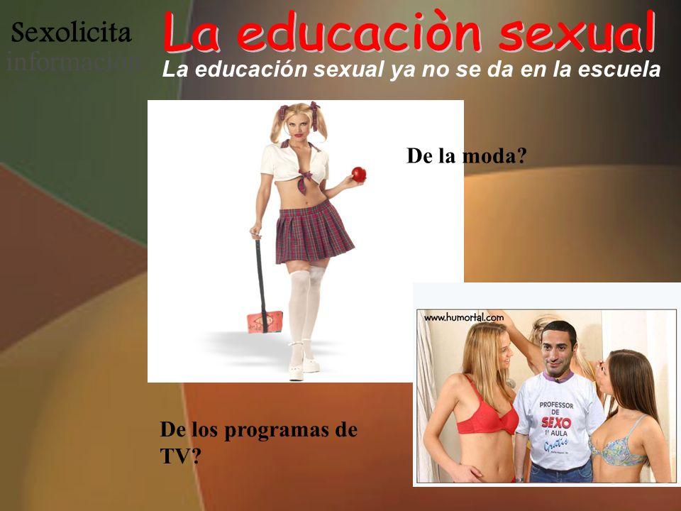 Sexolicita informació n La educación sexual ya no se da en la escuela De la moda? De los programas de TV?