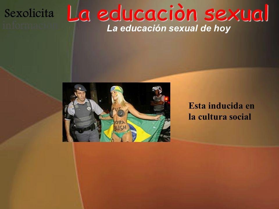 Sexolicita informació n La educación sexual de hoy Esta inducida en la cultura social