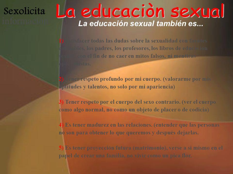 Sexolicita informació n La educación sexual también es... 1) Satisfacer todas las dudas sobre la sexualidad con fuentes confiables, los padres, los pr
