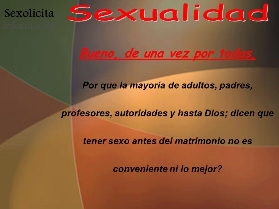 Sexolicita informació n Bueno, de una vez por todas, Por que la mayoría de adultos, padres, profesores, autoridades y hasta Dios; dicen que tener sexo