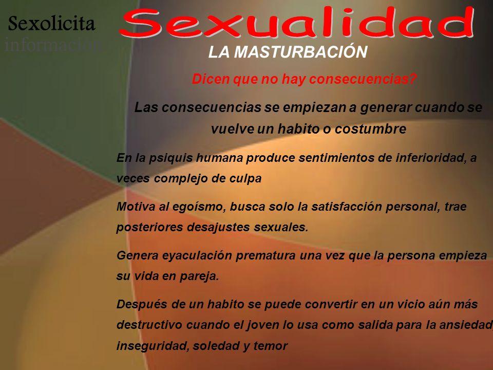Sexolicita informació n LA MASTURBACIÓN Dicen que no hay consecuencias? Las consecuencias se empiezan a generar cuando se vuelve un habito o costumbre