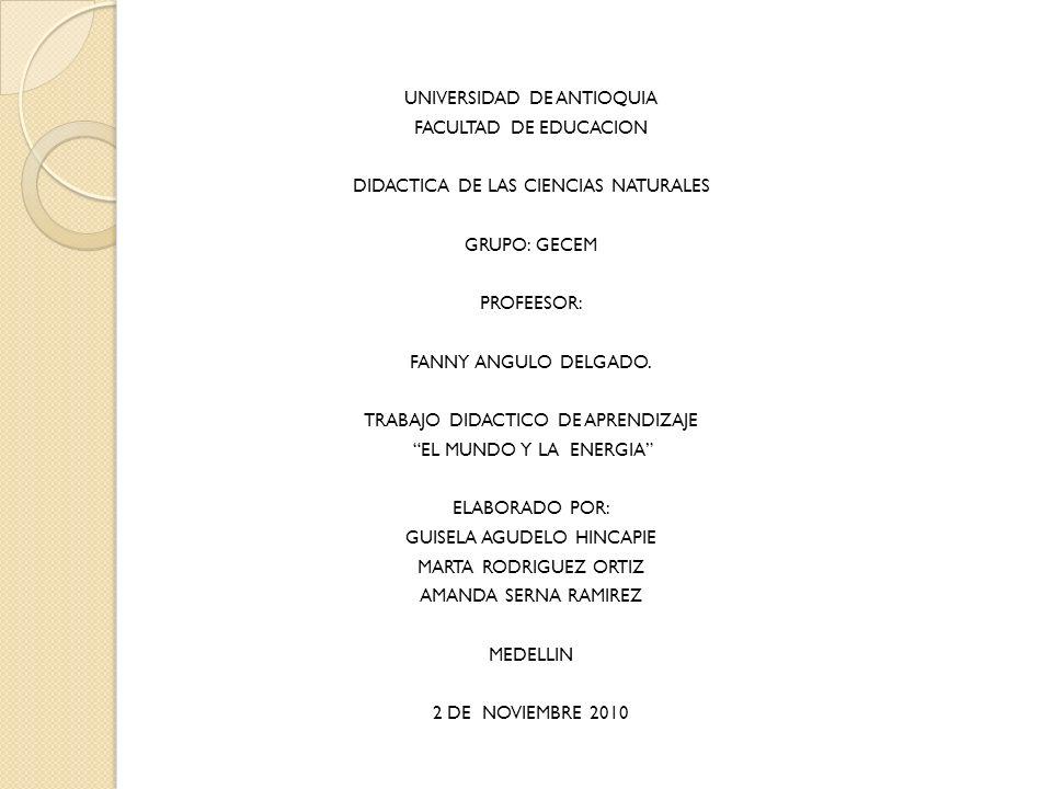 UNIVERSIDAD DE ANTIOQUIA FACULTAD DE EDUCACION DIDACTICA DE LAS CIENCIAS NATURALES GRUPO: GECEM PROFEESOR: FANNY ANGULO DELGADO. TRABAJO DIDACTICO DE
