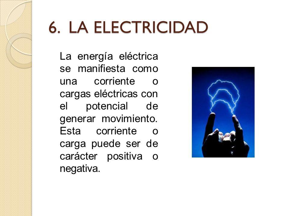 6. LA ELECTRICIDAD La energía eléctrica se manifiesta como una corriente o cargas eléctricas con el potencial de generar movimiento. Esta corriente o