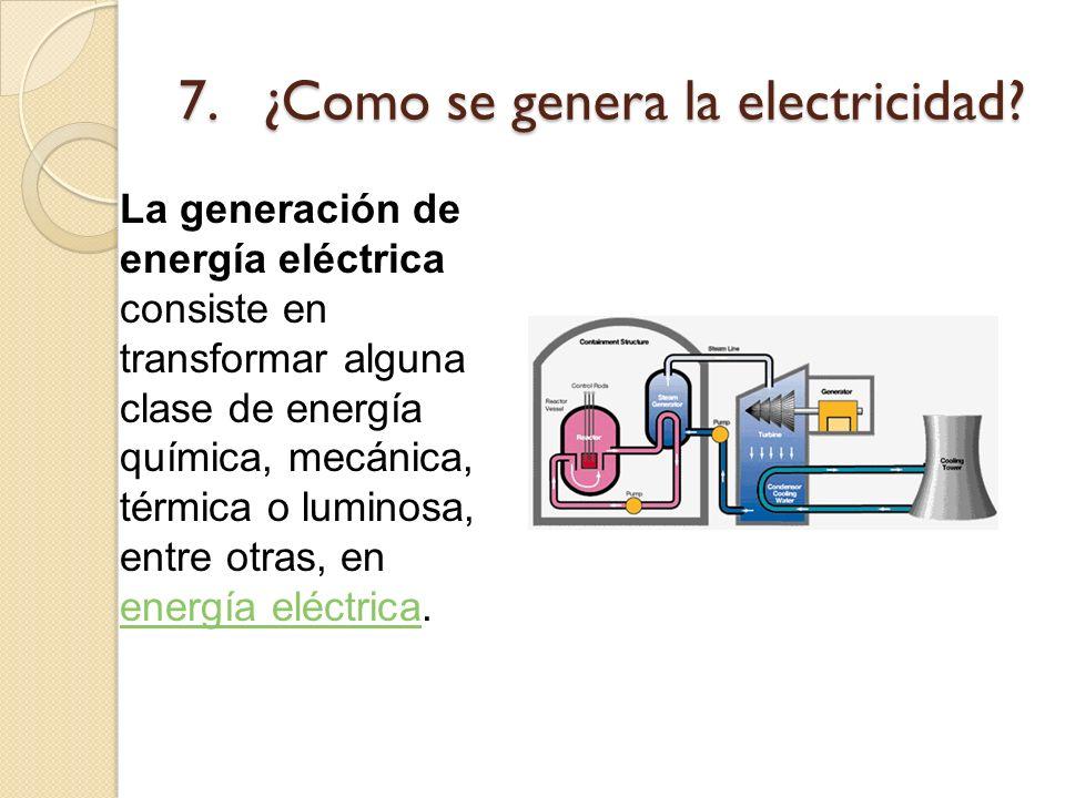 7. ¿Como se genera la electricidad? La generación de energía eléctrica consiste en transformar alguna clase de energía química, mecánica, térmica o lu