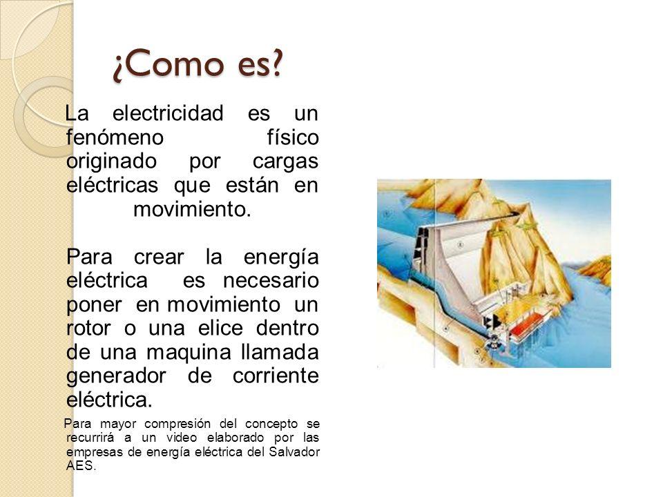 ¿Como es? La electricidad es un fenómeno físico originado por cargas eléctricas que están en movimiento. Para crear la energía eléctrica es necesario