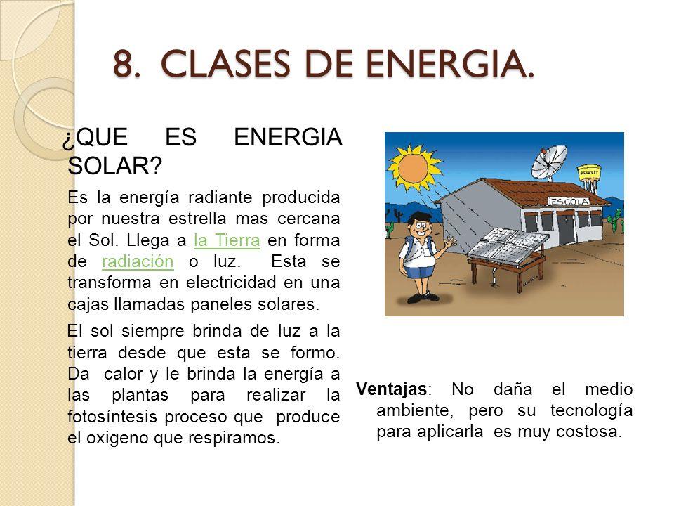 8. CLASES DE ENERGIA. ¿QUE ES ENERGIA SOLAR? Es la energía radiante producida por nuestra estrella mas cercana el Sol. Llega a la Tierra en forma de r