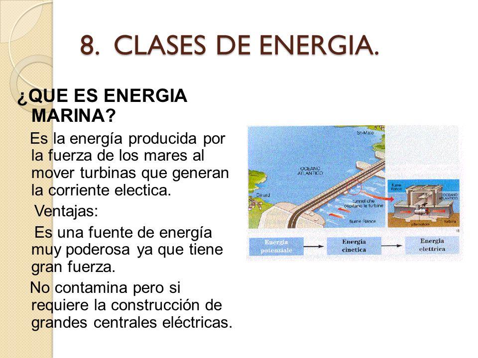 8. CLASES DE ENERGIA. ¿QUE ES ENERGIA MARINA? Es la energía producida por la fuerza de los mares al mover turbinas que generan la corriente electica.