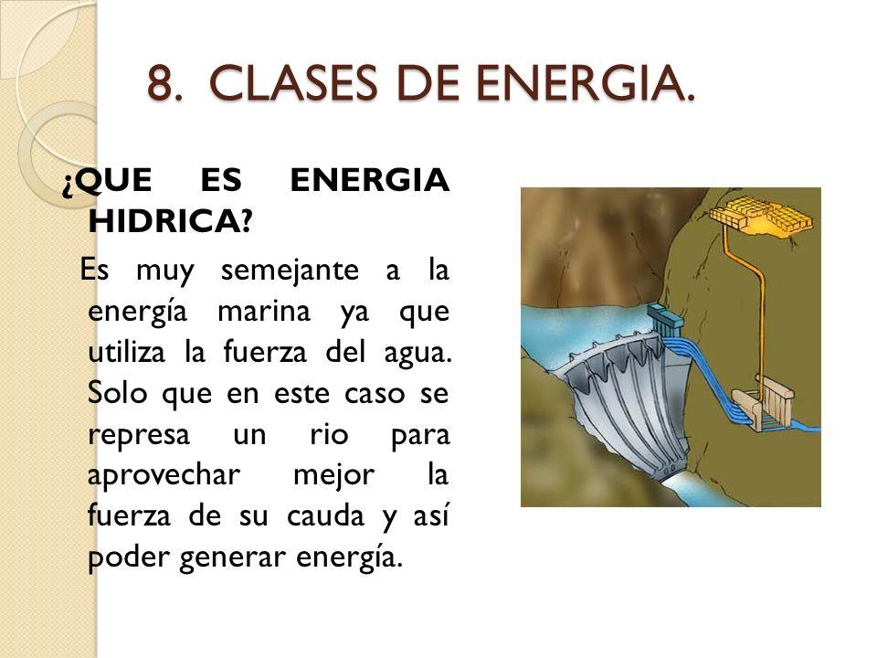 8. CLASES DE ENERGIA. ¿QUE ES ENERGIA HIDRICA? Es muy semejante a la energía marina ya que utiliza la fuerza del agua. Solo que en este caso se repres