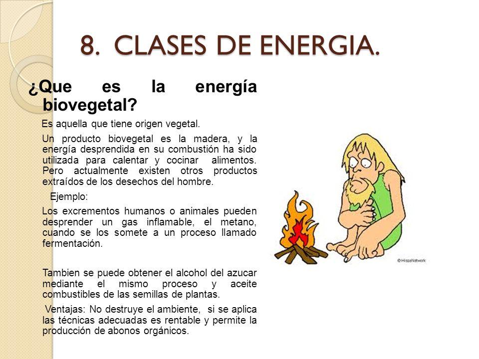 8. CLASES DE ENERGIA. ¿Que es la energía biovegetal? Es aquella que tiene origen vegetal. Un producto biovegetal es la madera, y la energía desprendid