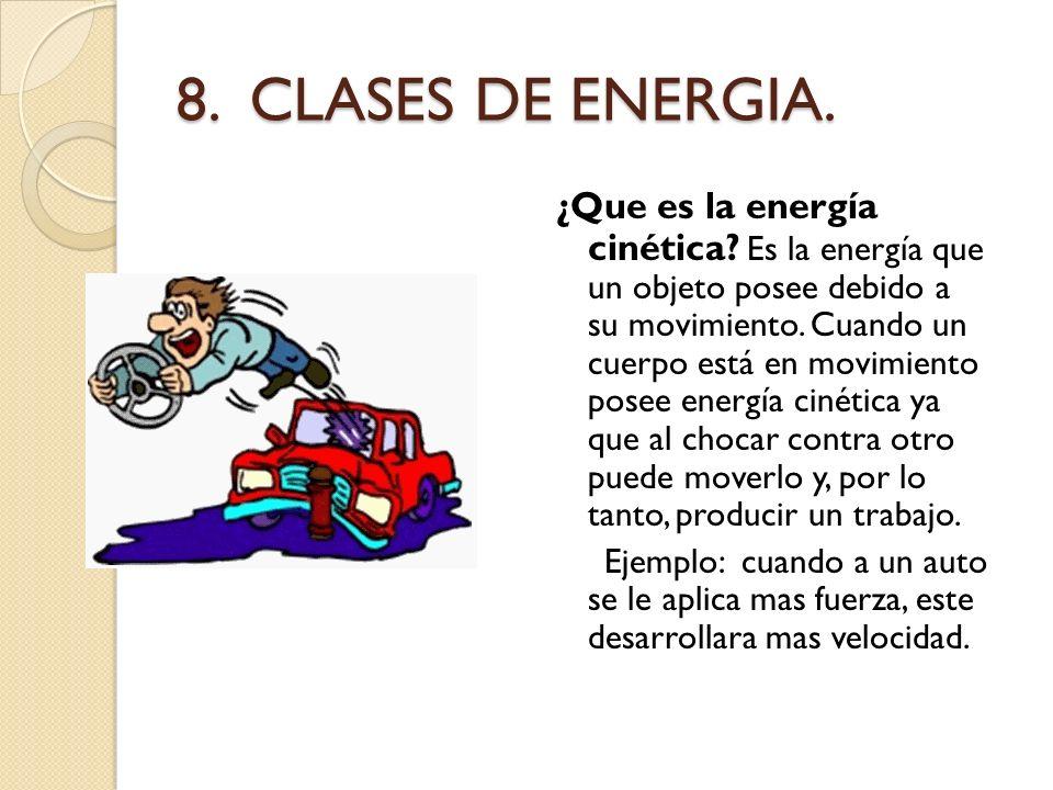 8. CLASES DE ENERGIA. ¿Que es la energía cinética? Es la energía que un objeto posee debido a su movimiento. Cuando un cuerpo está en movimiento posee
