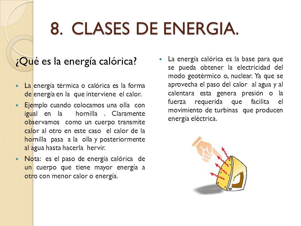 8. CLASES DE ENERGIA. ¿Qué es la energía calórica? La energía térmica o calórica es la forma de energía en la que interviene el calor. Ejemplo cuando