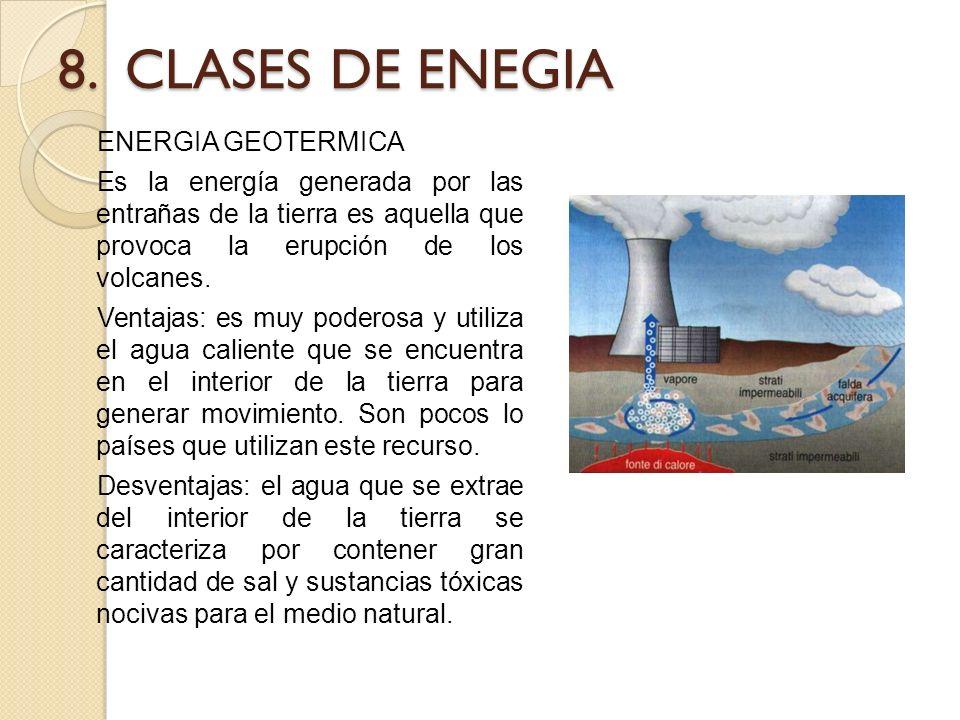 8. CLASES DE ENEGIA ENERGIA GEOTERMICA Es la energía generada por las entrañas de la tierra es aquella que provoca la erupción de los volcanes. Ventaj