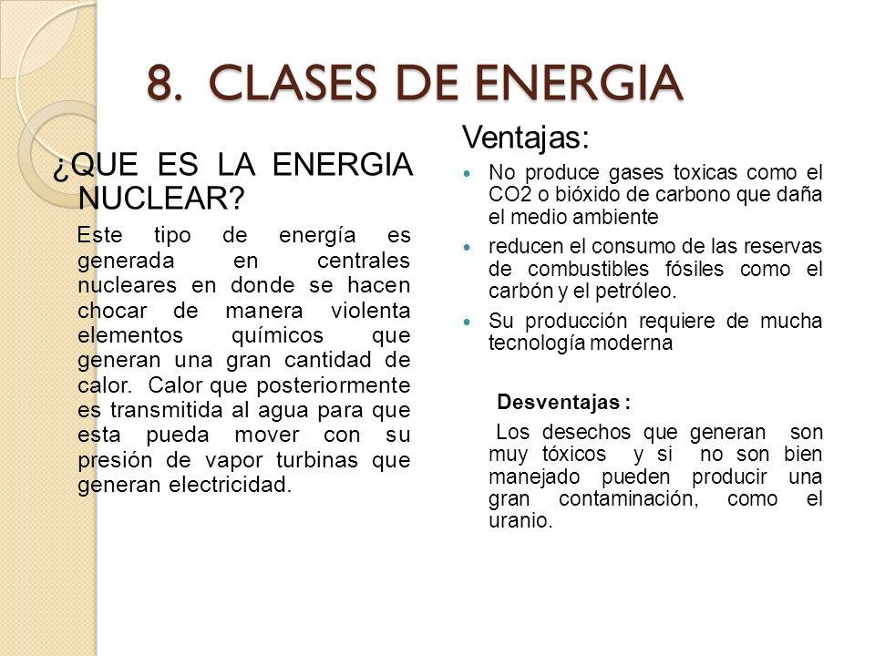 8. CLASES DE ENERGIA ¿QUE ES LA ENERGIA NUCLEAR? Este tipo de energía es generada en centrales nucleares en donde se hacen chocar de manera violenta e