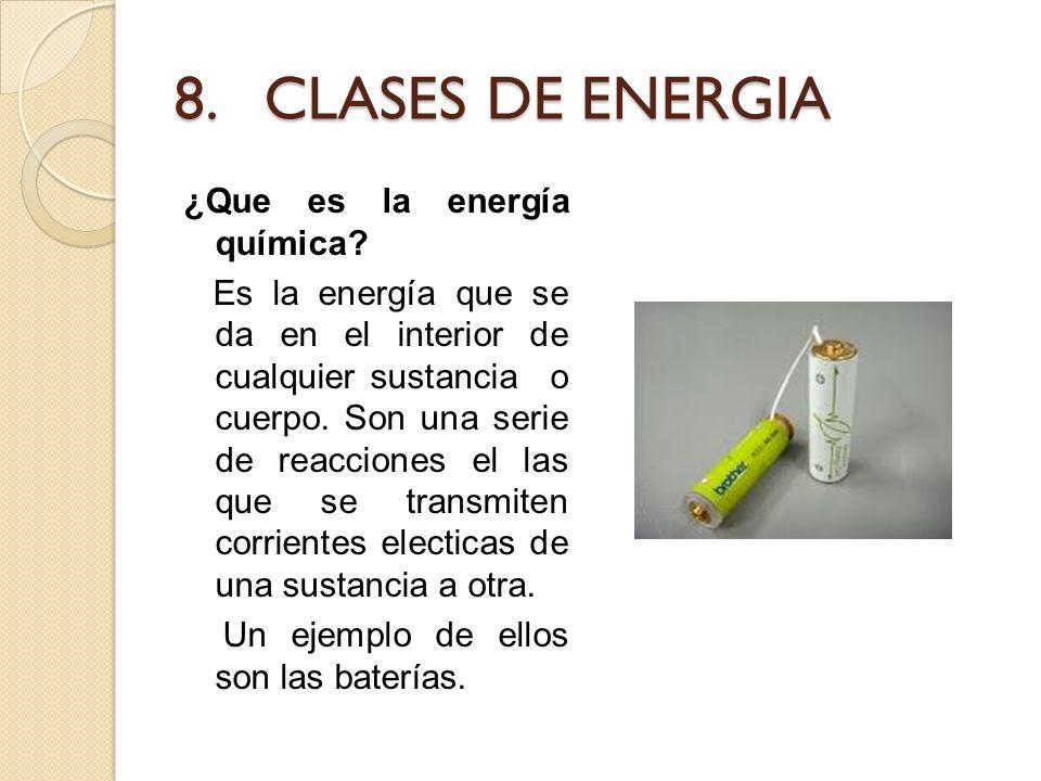 8. CLASES DE ENERGIA ¿Que es la energía química? Es la energía que se da en el interior de cualquier sustancia o cuerpo. Son una serie de reacciones e