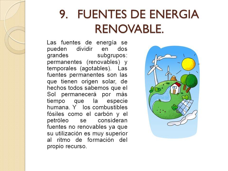 9. FUENTES DE ENERGIA RENOVABLE. Las fuentes de energía se pueden dividir en dos grandes subgrupos: permanentes (renovables) y temporales (agotables).
