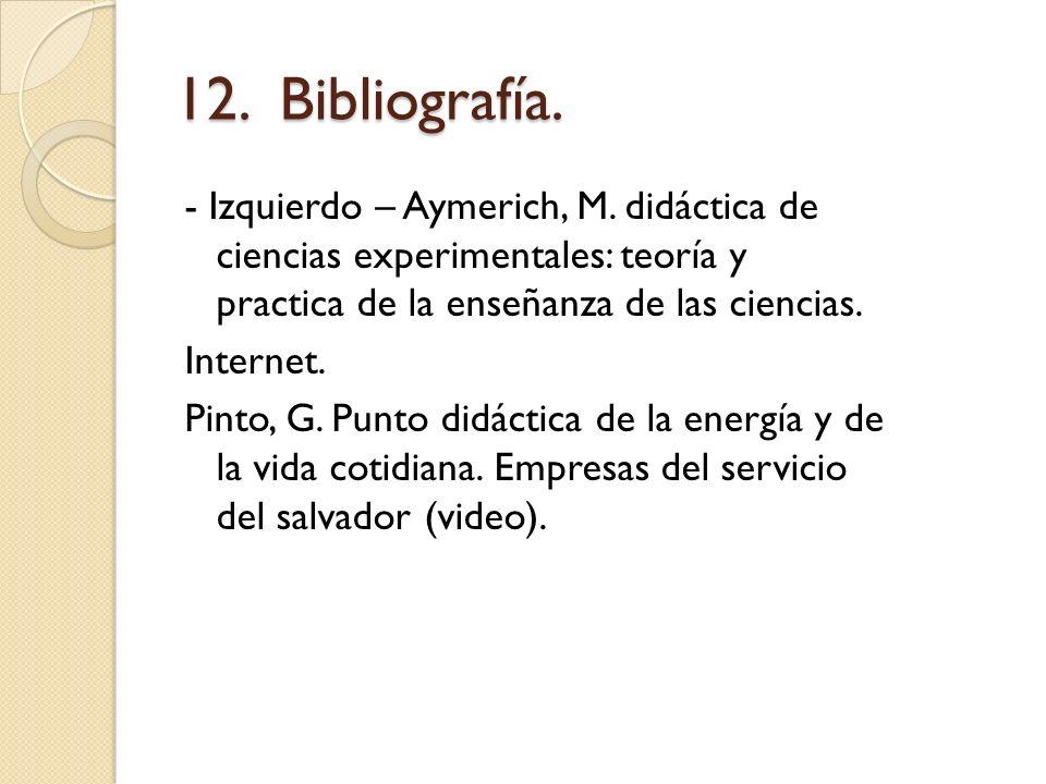 12. Bibliografía. - Izquierdo – Aymerich, M. didáctica de ciencias experimentales: teoría y practica de la enseñanza de las ciencias. Internet. Pinto,