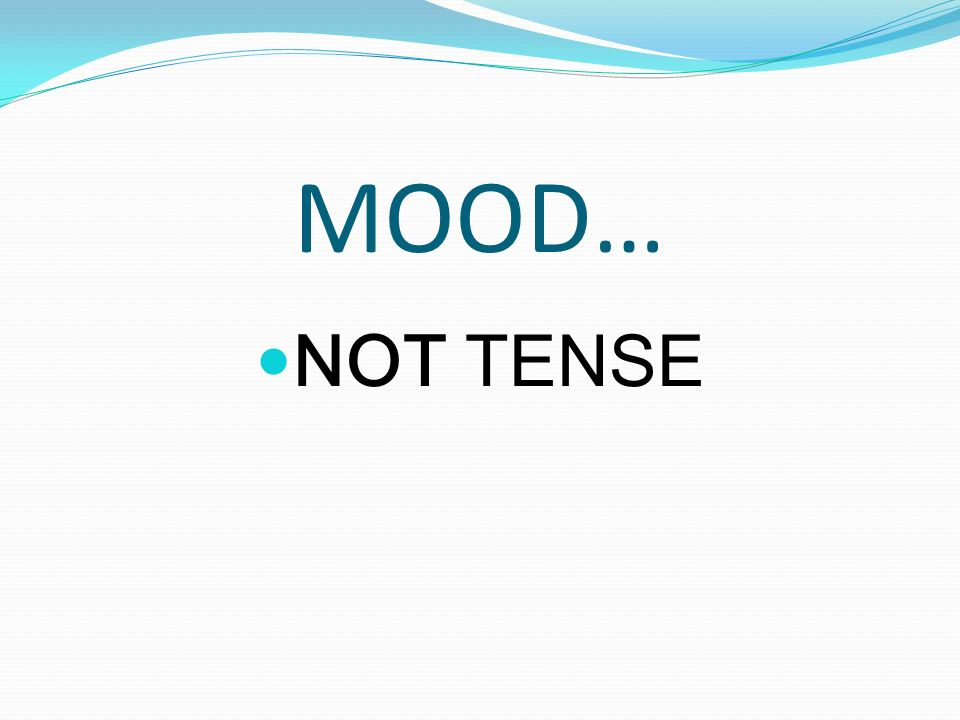 TENSE VS.MOOD TENSE indicates the time of the action.