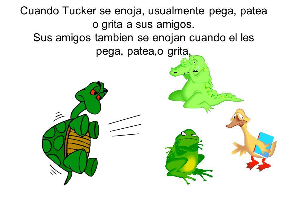 Cuando Tucker se enoja, usualmente pega, patea o grita a sus amigos. Sus amigos tambien se enojan cuando el les pega, patea,o grita.