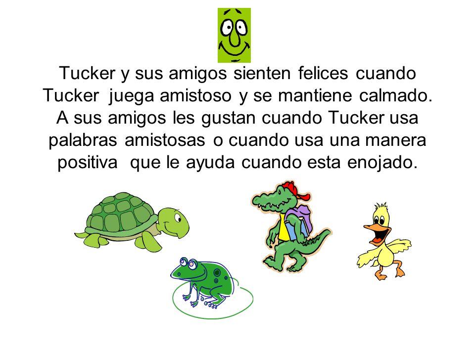 Tucker y sus amigos sienten felices cuando Tucker juega amistoso y se mantiene calmado. A sus amigos les gustan cuando Tucker usa palabras amistosas o
