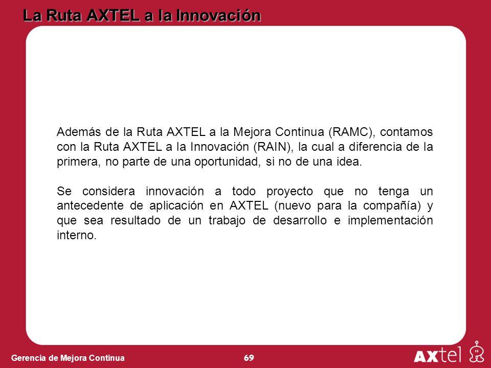 69 Gerencia de Mejora Continua La Ruta AXTEL a la Innovación Además de la Ruta AXTEL a la Mejora Continua (RAMC), contamos con la Ruta AXTEL a la Innovación (RAIN), la cual a diferencia de la primera, no parte de una oportunidad, si no de una idea.