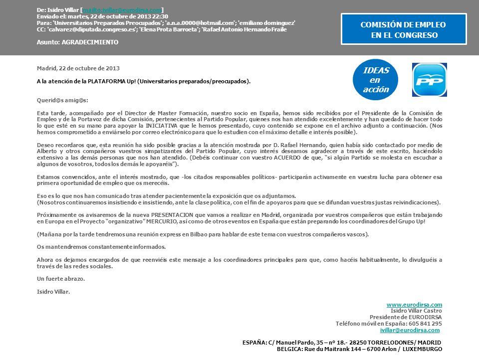De: Isidro Villar [mailto:ivillar@eurodirsa.com] Enviado el: martes, 22 de octubre de 2013 22:30 Para: Universitarios Preparados Preocupados ; a.n.a.0000@hotmail.com ; emiliano dominguez CC: calvarez@diputada.congreso.es ; Elena Prota Barroeta ; Rafael Antonio Hernando Frailemailto:ivillar@eurodirsa.com Asunto: AGRADECIMIENTO Madrid, 22 de octubre de 2013 A la atención de la PLATAFORMA Up.