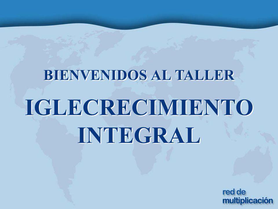 BIENVENIDOS AL TALLER IGLECRECIMIENTO INTEGRAL BIENVENIDOS AL TALLER IGLECRECIMIENTO INTEGRAL