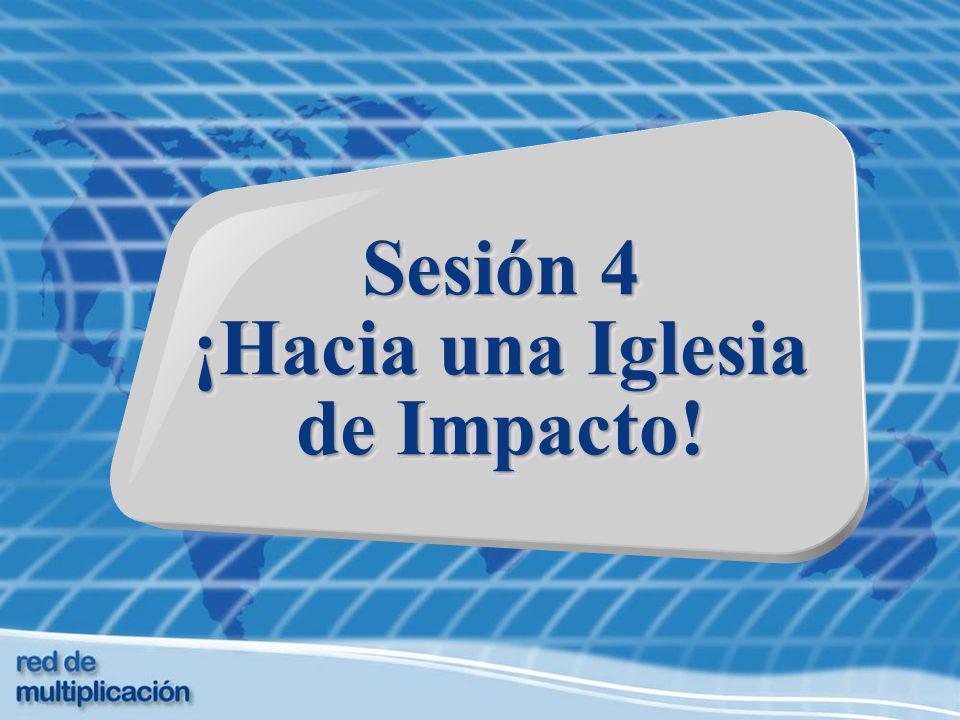 Sesión 4 ¡Hacia una Iglesia de Impacto! Sesión 4 ¡Hacia una Iglesia de Impacto!