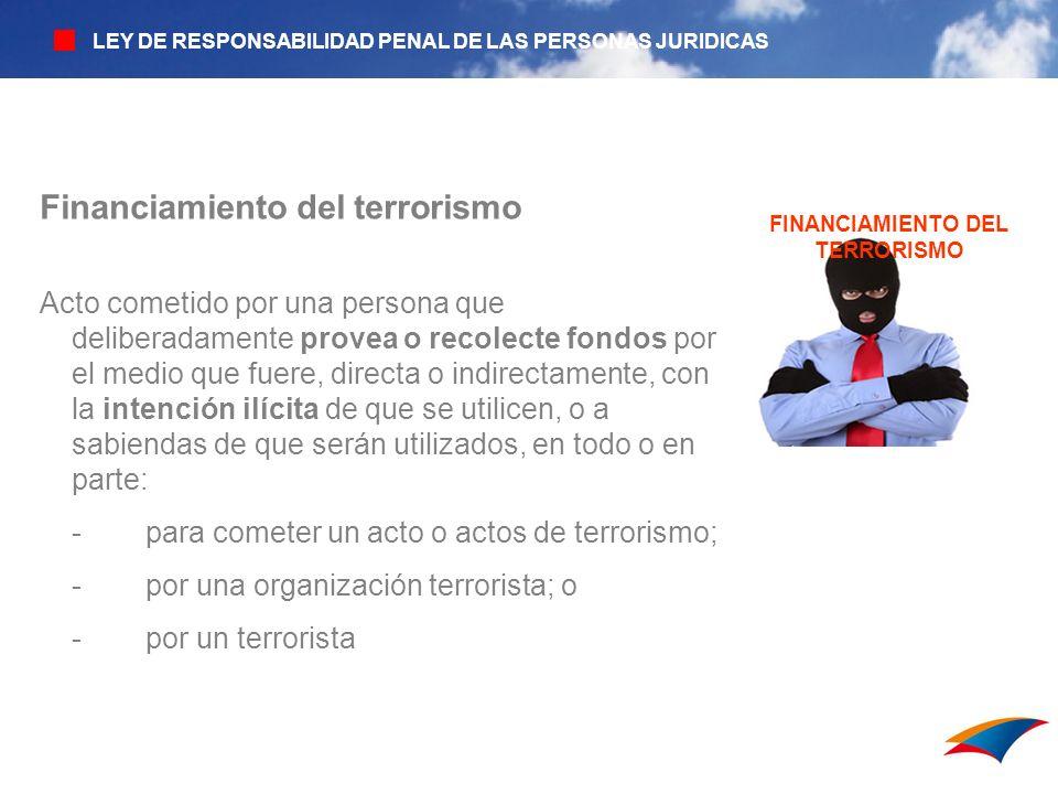 LAVADO DE ACTIVOS FINANCIAMIENTO DEL TERRORISMO Financiamiento del terrorismo Acto cometido por una persona que deliberadamente provea o recolecte fon