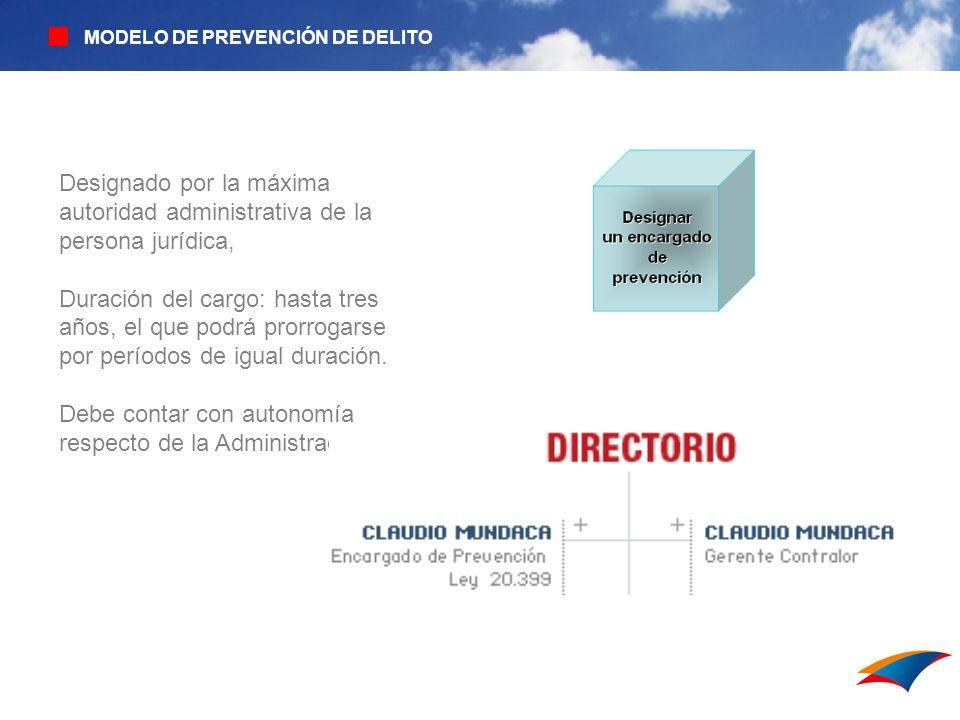 MODELO DE PREVENCIÓN DE DELITO Designado por la máxima autoridad administrativa de la persona jurídica, Duración del cargo: hasta tres años, el que po
