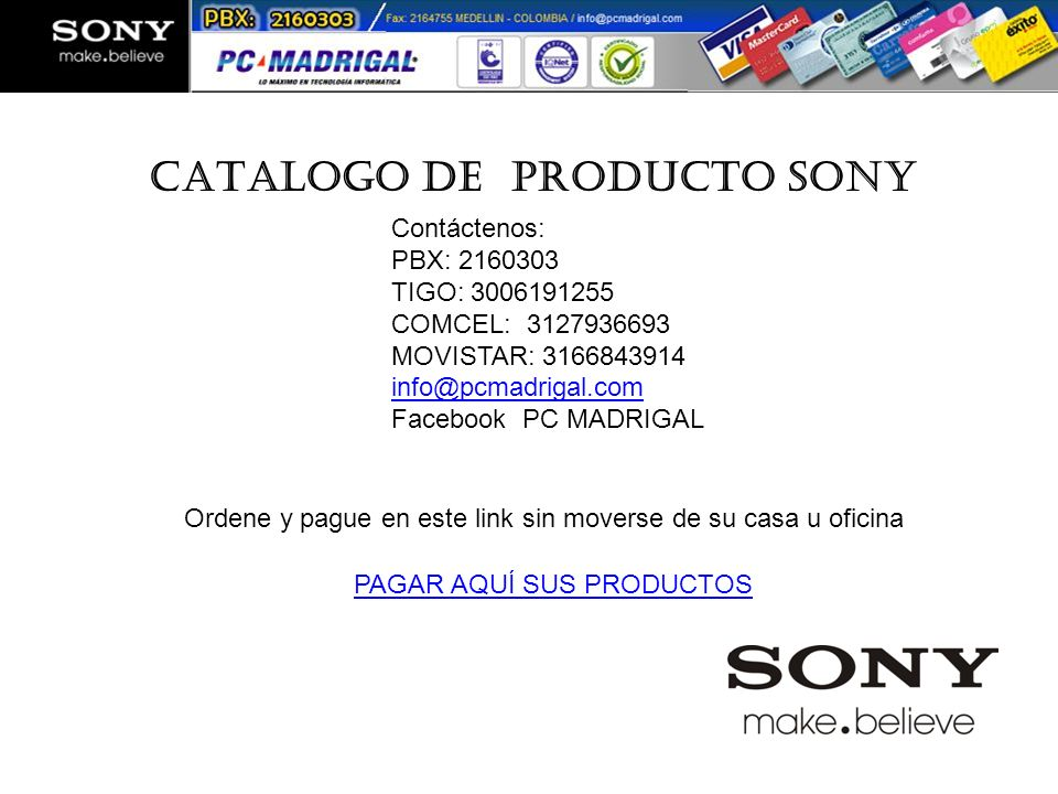 CATALOGO DE PRODUCTO SONY Colombia Contáctenos: PBX: 2160303 TIGO: 3006191255 COMCEL: 3127936693 MOVISTAR: 3166843914 info@pcmadrigal.com Facebook PC