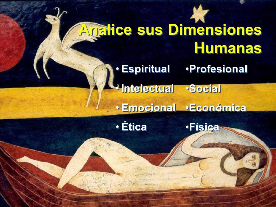 Analice sus Dimensiones Humanas Espiritual Intelectual Emocional Ética Espiritual Intelectual Emocional Ética Profesional Social Económica Física Prof