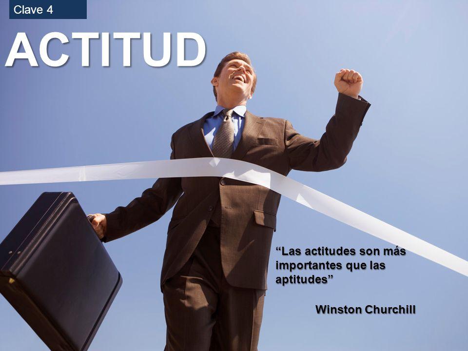 ACTITUD Las actitudes son más importantes que las aptitudes Winston Churchill Clave 4