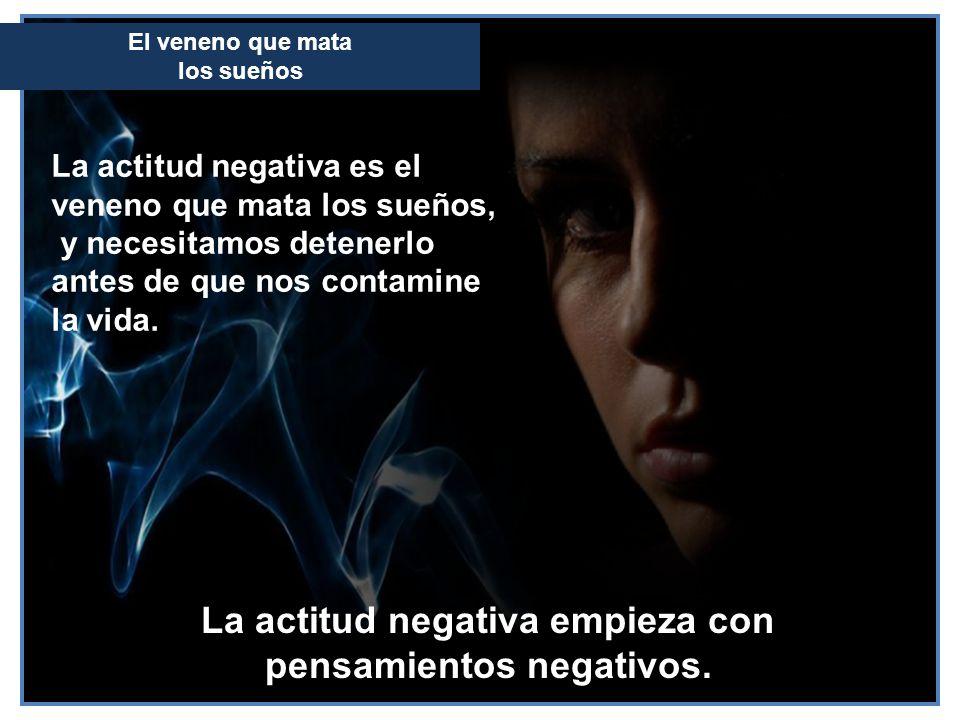La actitud negativa empieza con pensamientos negativos. La actitud negativa es el veneno que mata los sueños, y necesitamos detenerlo antes de que nos