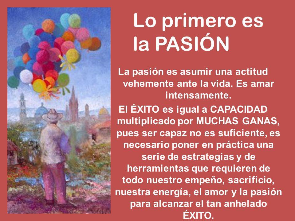 La pasión es asumir una actitud vehemente ante la vida. Es amar intensamente. El ÉXITO es igual a CAPACIDAD multiplicado por MUCHAS GANAS, pues ser ca