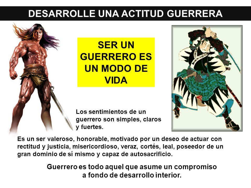 DESARROLLE UNA ACTITUD GUERRERA Guerrero es todo aquel que asume un compromiso a fondo de desarrollo interior. Es un ser valeroso, honorable, motivado