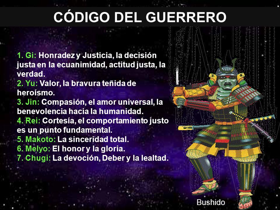 CÓDIGO DEL GUERRERO Bushido 1. Gi: Honradez y Justicia, la decisión justa en la ecuanimidad, actitud justa, la verdad. 2. Yu: Valor, la bravura teñida